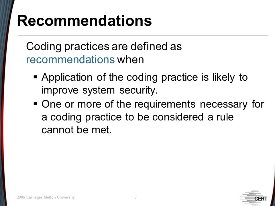 © 2006 Carnegie Mellon University 8 Recommendations Coding practices are defined as recommendations when Application of the coding practice is likely to improve system security.