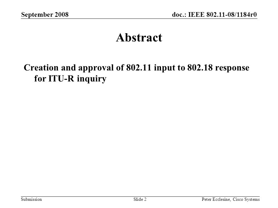 doc.: IEEE 802.11-08/1184r0 Submission September 2008 Peter Ecclesine, Cisco SystemsSlide 2 Abstract Creation and approval of 802.11 input to 802.18 response for ITU-R inquiry