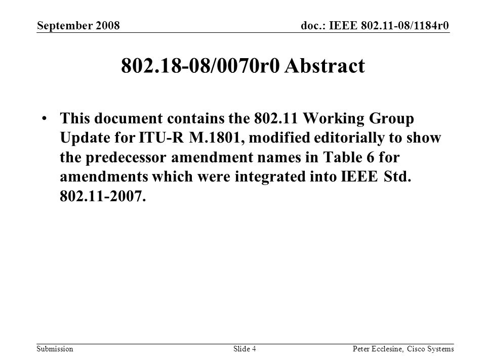 doc.: IEEE 802.11-08/1184r0 Submission September 2008 Peter Ecclesine, Cisco SystemsSlide 4 802.18-08/0070r0 Abstract This document contains the 802.11 Working Group Update for ITU-R M.1801, modified editorially to show the predecessor amendment names in Table 6 for amendments which were integrated into IEEE Std.