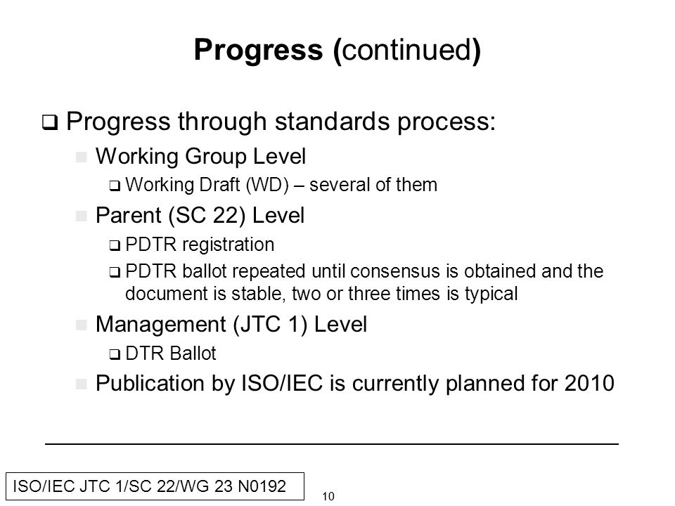 10 ISO/IEC JTC 1/SC 22/WG 23 N0192 Progress (continued) Progress through standards process: Working Group Level Working Draft (WD) – several of them Parent (SC 22) Level PDTR registration PDTR ballot repeated until consensus is obtained and the document is stable, two or three times is typical Management (JTC 1) Level DTR Ballot Publication by ISO/IEC is currently planned for 2010