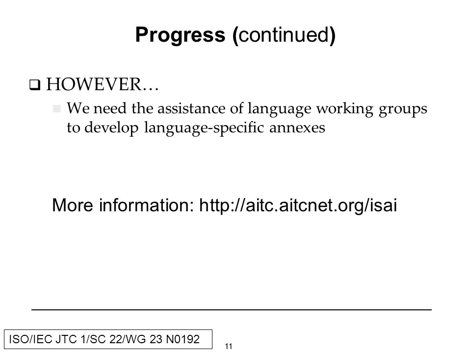 11 ISO/IEC JTC 1/SC 22/WG 23 N0192 Progress (continued) HOWEVER… We need the assistance of language working groups to develop language-specific annexes More information: