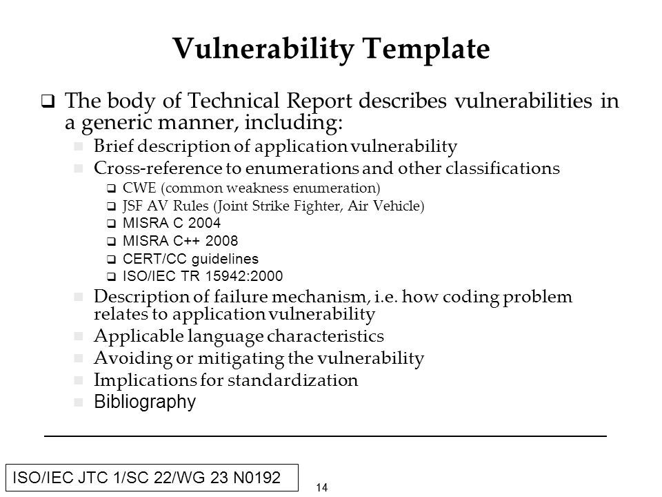 14 ISO/IEC JTC 1/SC 22/WG 23 N0192 Vulnerability Template The body of Technical Report describes vulnerabilities in a generic manner, including: Brief description of application vulnerability Cross-reference to enumerations and other classifications CWE (common weakness enumeration) JSF AV Rules (Joint Strike Fighter, Air Vehicle) MISRA C 2004 MISRA C CERT/CC guidelines ISO/IEC TR 15942:2000 Description of failure mechanism, i.e.