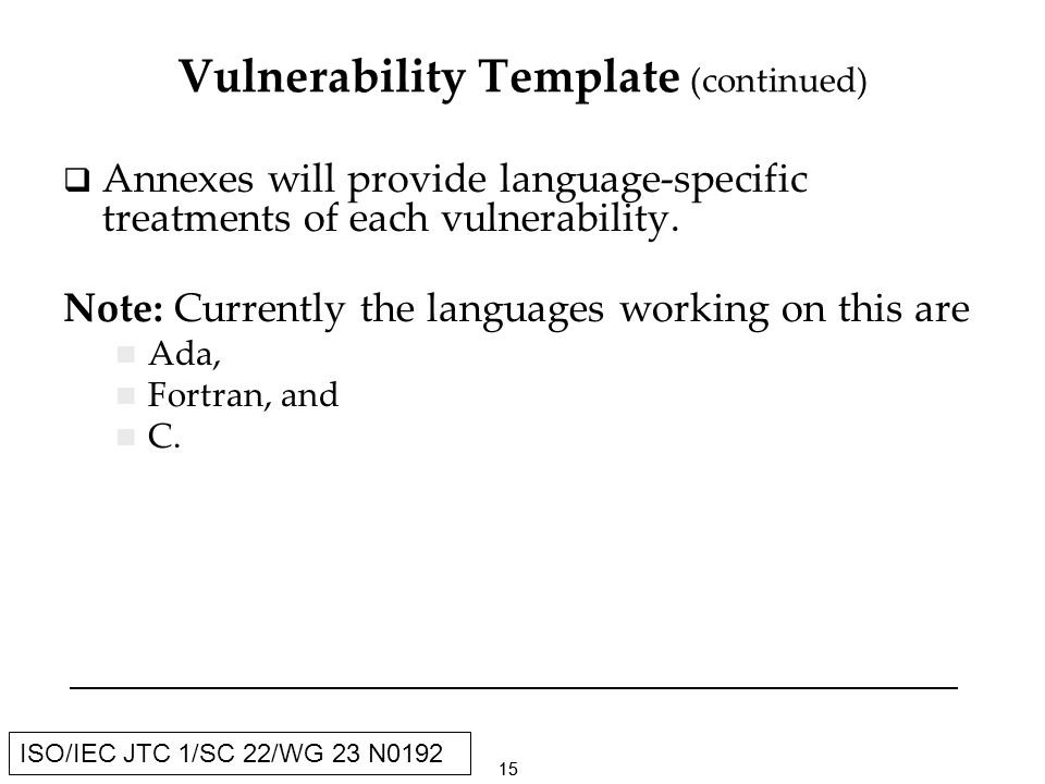15 ISO/IEC JTC 1/SC 22/WG 23 N0192 Vulnerability Template (continued) Annexes will provide language-specific treatments of each vulnerability.