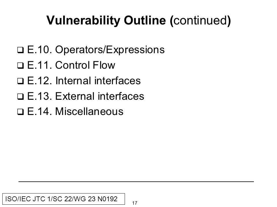 17 ISO/IEC JTC 1/SC 22/WG 23 N0192 Vulnerability Outline (continued) E.10.