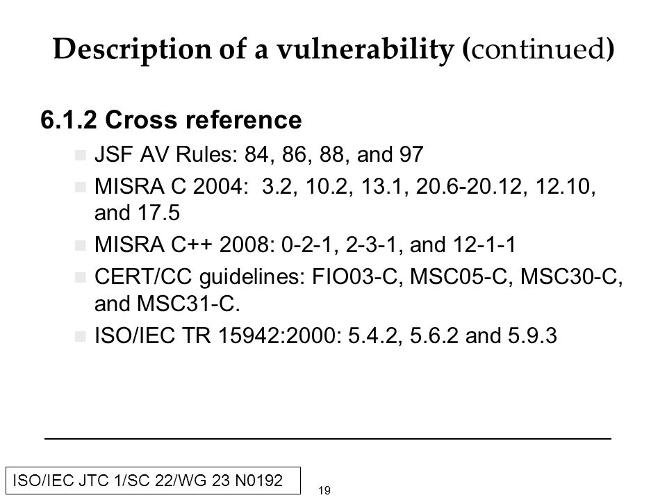 19 ISO/IEC JTC 1/SC 22/WG 23 N0192 Description of a vulnerability (continued) Cross reference JSF AV Rules: 84, 86, 88, and 97 MISRA C 2004: 3.2, 10.2, 13.1, , 12.10, and 17.5 MISRA C : 0-2-1, 2-3-1, and CERT/CC guidelines: FIO03-C, MSC05-C, MSC30-C, and MSC31-C.