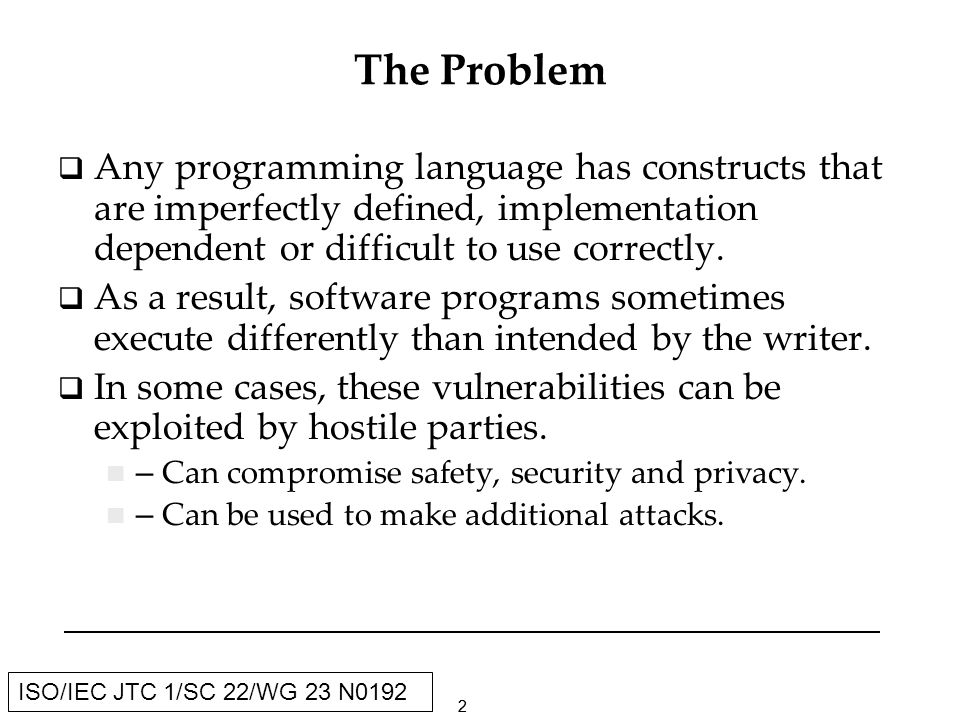 13 ISO/IEC JTC 1/SC 22/WG 23 N0192 Current Draft outline (continued) Annexes A - Guideline Recommendation Factors B - Guideline Selection Process C - Skeleton template for use in proposing programming language vulnerabilities D - Skeleton template for use in proposing application vulnerabilities E - Vulnerability Outline F - Skeleton template for use in proposing language specific information for vulnerabilities