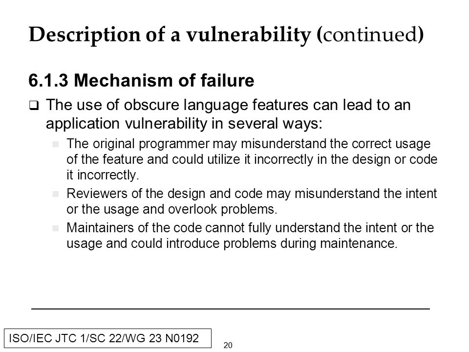 20 ISO/IEC JTC 1/SC 22/WG 23 N0192 Description of a vulnerability (continued) Mechanism of failure The use of obscure language features can lead to an application vulnerability in several ways: The original programmer may misunderstand the correct usage of the feature and could utilize it incorrectly in the design or code it incorrectly.