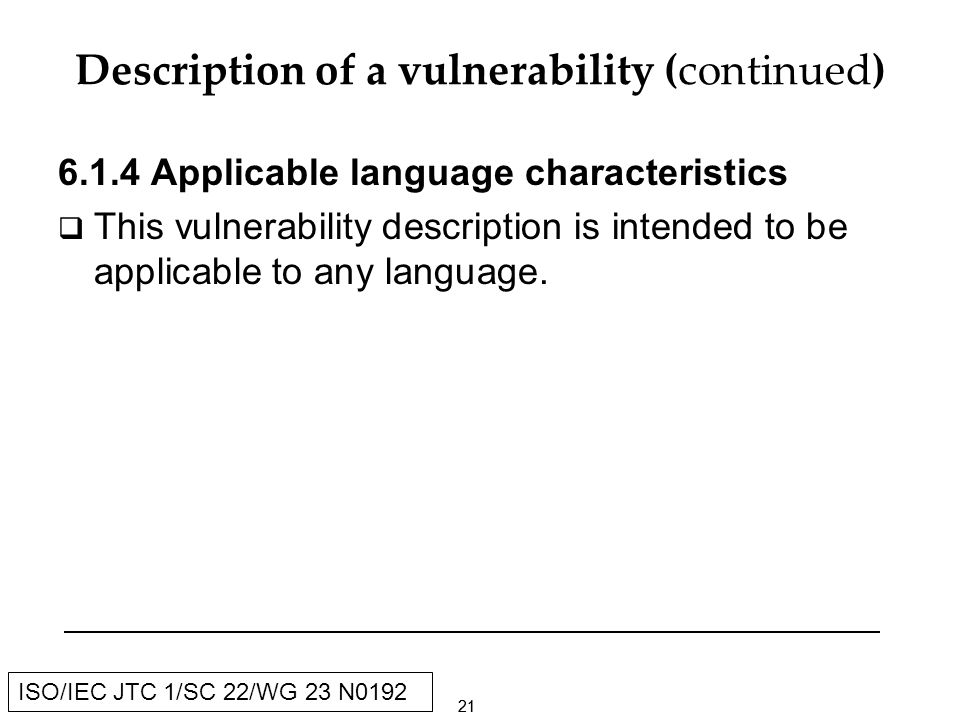 21 ISO/IEC JTC 1/SC 22/WG 23 N0192 Description of a vulnerability (continued) Applicable language characteristics This vulnerability description is intended to be applicable to any language.