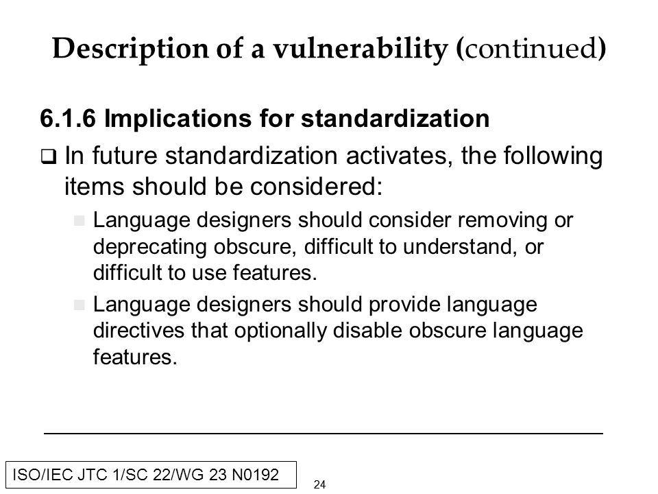 24 ISO/IEC JTC 1/SC 22/WG 23 N0192 Description of a vulnerability (continued) Implications for standardization In future standardization activates, the following items should be considered: Language designers should consider removing or deprecating obscure, difficult to understand, or difficult to use features.