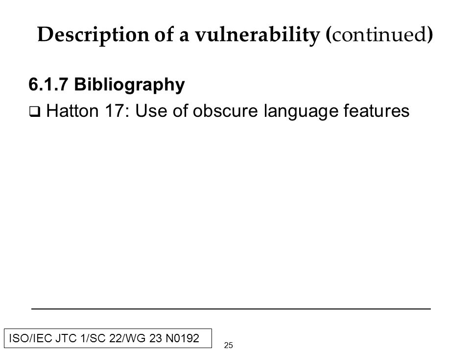 25 ISO/IEC JTC 1/SC 22/WG 23 N0192 Description of a vulnerability (continued) Bibliography Hatton 17: Use of obscure language features