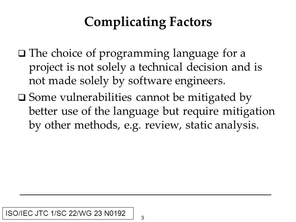 33 ISO/IEC JTC 1/SC 22/WG 23 N0192 Complicating Factors The choice of programming language for a project is not solely a technical decision and is not made solely by software engineers.