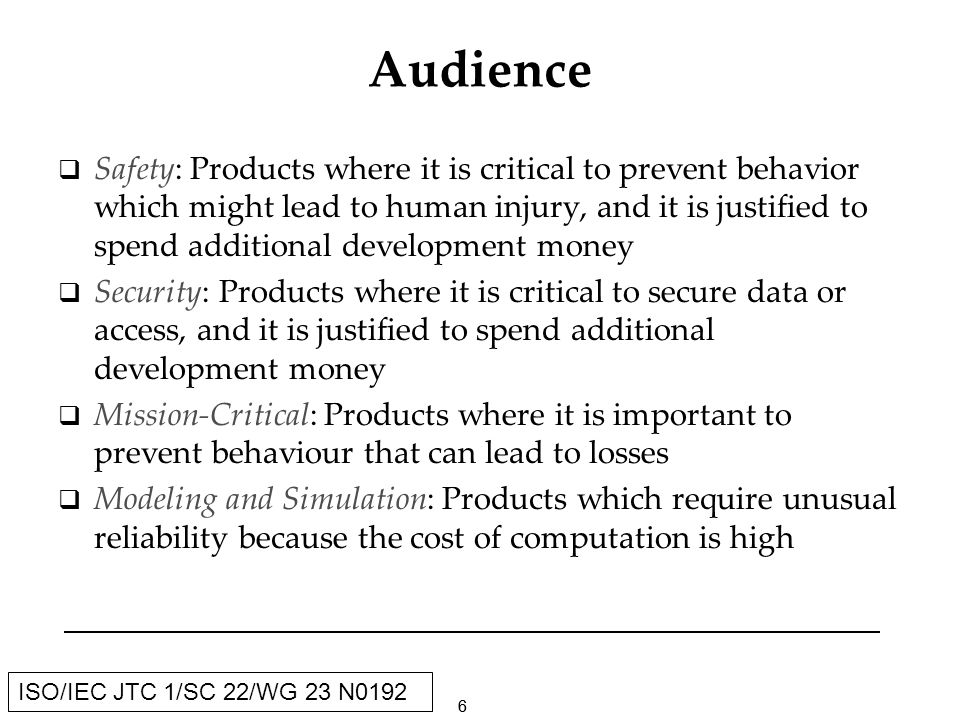 66 ISO/IEC JTC 1/SC 22/WG 23 N0192 Audience Safety: Products where it is critical to prevent behavior which might lead to human injury, and it is justified to spend additional development money Security: Products where it is critical to secure data or access, and it is justified to spend additional development money Mission-Critical: Products where it is important to prevent behaviour that can lead to losses Modeling and Simulation: Products which require unusual reliability because the cost of computation is high