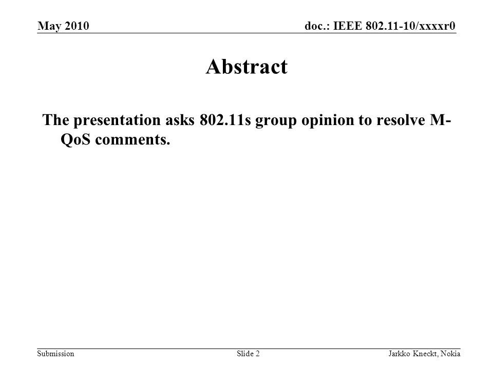 doc.: IEEE 802.11-10/xxxxr0 Submission May 2010 Jarkko Kneckt, NokiaSlide 2 Abstract The presentation asks 802.11s group opinion to resolve M- QoS comments.