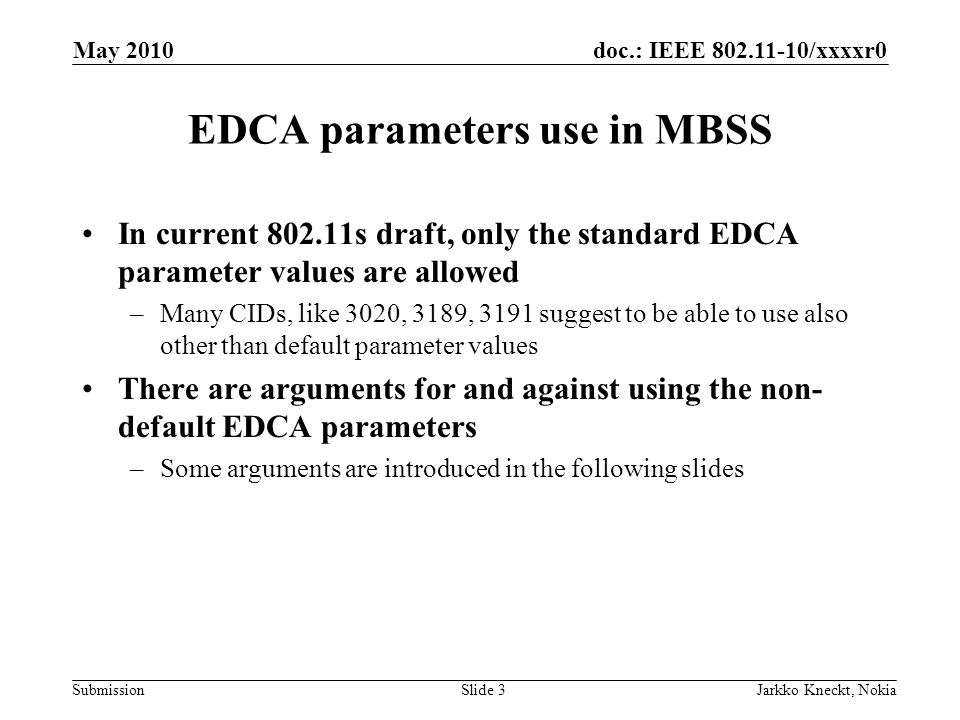doc.: IEEE 802.11-10/xxxxr0 Submission May 2010 Jarkko Kneckt, NokiaSlide 3 EDCA parameters use in MBSS In current 802.11s draft, only the standard EDCA parameter values are allowed –Many CIDs, like 3020, 3189, 3191 suggest to be able to use also other than default parameter values There are arguments for and against using the non- default EDCA parameters –Some arguments are introduced in the following slides