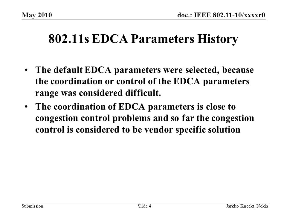 doc.: IEEE 802.11-10/xxxxr0 Submission May 2010 Jarkko Kneckt, NokiaSlide 4 802.11s EDCA Parameters History The default EDCA parameters were selected, because the coordination or control of the EDCA parameters range was considered difficult.