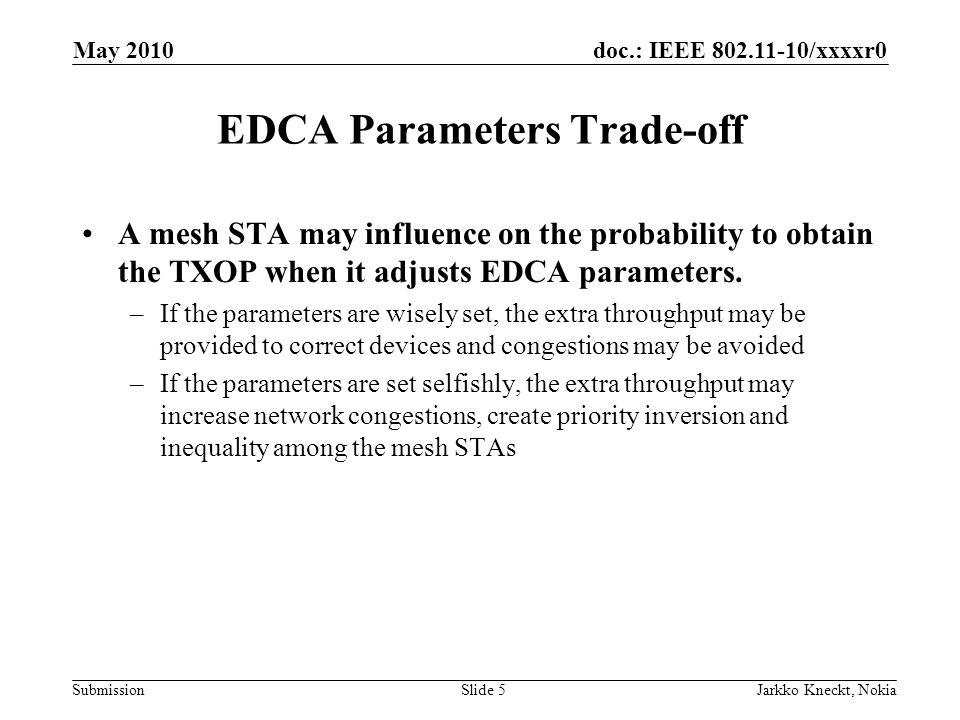 doc.: IEEE 802.11-10/xxxxr0 Submission May 2010 Jarkko Kneckt, NokiaSlide 5 EDCA Parameters Trade-off A mesh STA may influence on the probability to obtain the TXOP when it adjusts EDCA parameters.