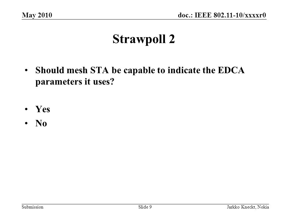 doc.: IEEE 802.11-10/xxxxr0 Submission May 2010 Jarkko Kneckt, NokiaSlide 9 Strawpoll 2 Should mesh STA be capable to indicate the EDCA parameters it uses.