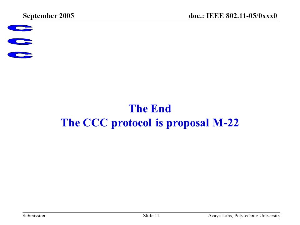 doc.: IEEE 802.11-05/0xxx0 Submission September 2005 Avaya Labs, Polytechnic UniversitySlide 11 The End The CCC protocol is proposal M-22