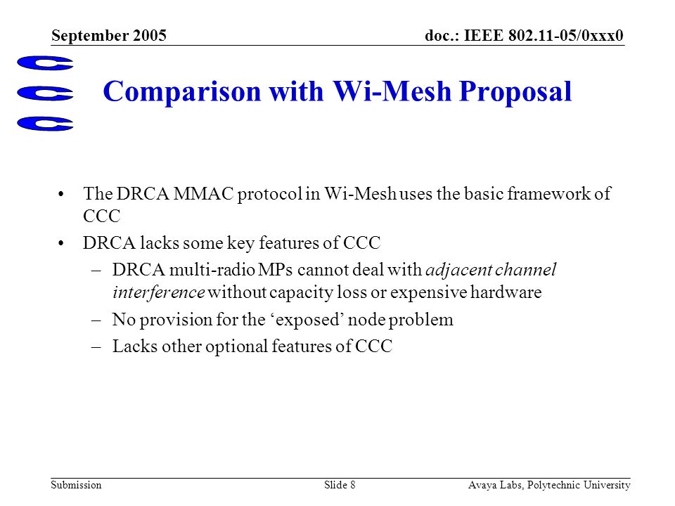 doc.: IEEE 802.11-05/0xxx0 Submission September 2005 Avaya Labs, Polytechnic UniversitySlide 8 Comparison with Wi-Mesh Proposal The DRCA MMAC protocol in Wi-Mesh uses the basic framework of CCC DRCA lacks some key features of CCC –DRCA multi-radio MPs cannot deal with adjacent channel interference without capacity loss or expensive hardware –No provision for the exposed node problem –Lacks other optional features of CCC 1 Summary description of CCC features