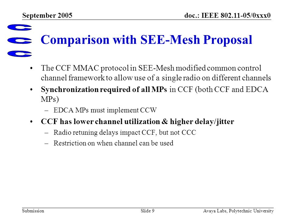 doc.: IEEE 802.11-05/0xxx0 Submission September 2005 Avaya Labs, Polytechnic UniversitySlide 9 Comparison with SEE-Mesh Proposal The CCF MMAC protocol in SEE-Mesh modified common control channel framework to allow use of a single radio on different channels Synchronization required of all MPs in CCF (both CCF and EDCA MPs) –EDCA MPs must implement CCW CCF has lower channel utilization & higher delay/jitter –Radio retuning delays impact CCF, but not CCC –Restriction on when channel can be used 1 Summary description of CCC features