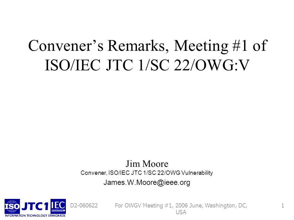 For OWGV Meeting #1, 2006 June, Washington, DC, USA 1D2-060622 Conveners Remarks, Meeting #1 of ISO/IEC JTC 1/SC 22/OWG:V Jim Moore Convener, ISO/IEC JTC 1/SC 22/OWG Vulnerability James.W.Moore@ieee.org