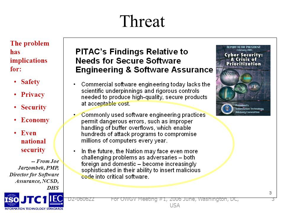 For OWGV Meeting #1, 2006 June, Washington, DC, USA 3D Threat -- From Joe Jarzombek, PMP, Director for Software Assurance, NCSD, DHS The problem has implications for: Safety Privacy Security Economy Even national security