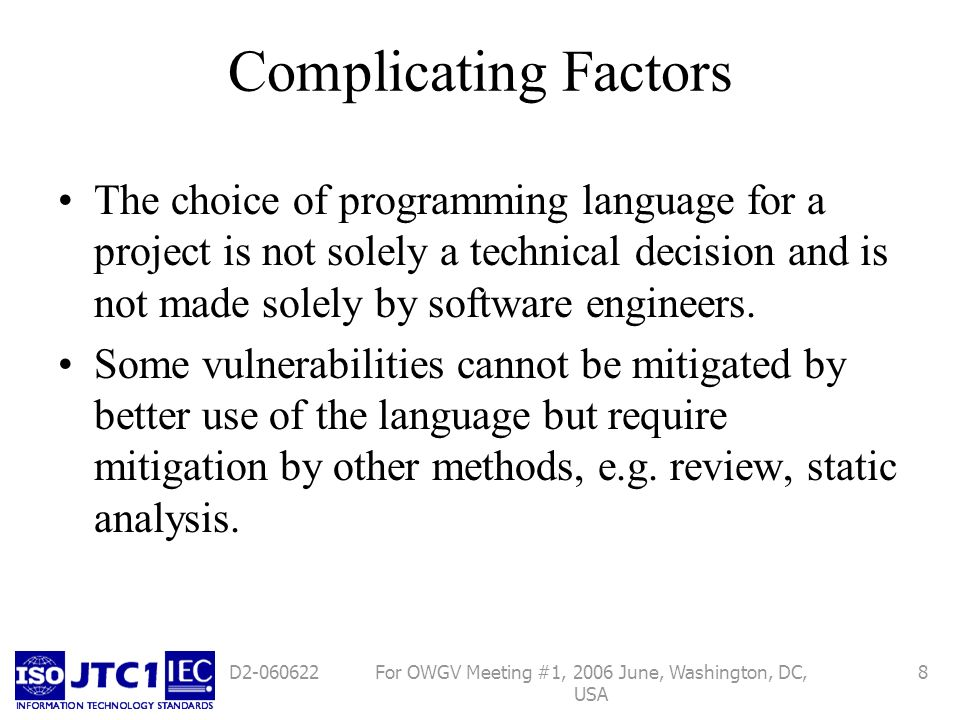 For OWGV Meeting #1, 2006 June, Washington, DC, USA 8D2-060622 Complicating Factors The choice of programming language for a project is not solely a technical decision and is not made solely by software engineers.