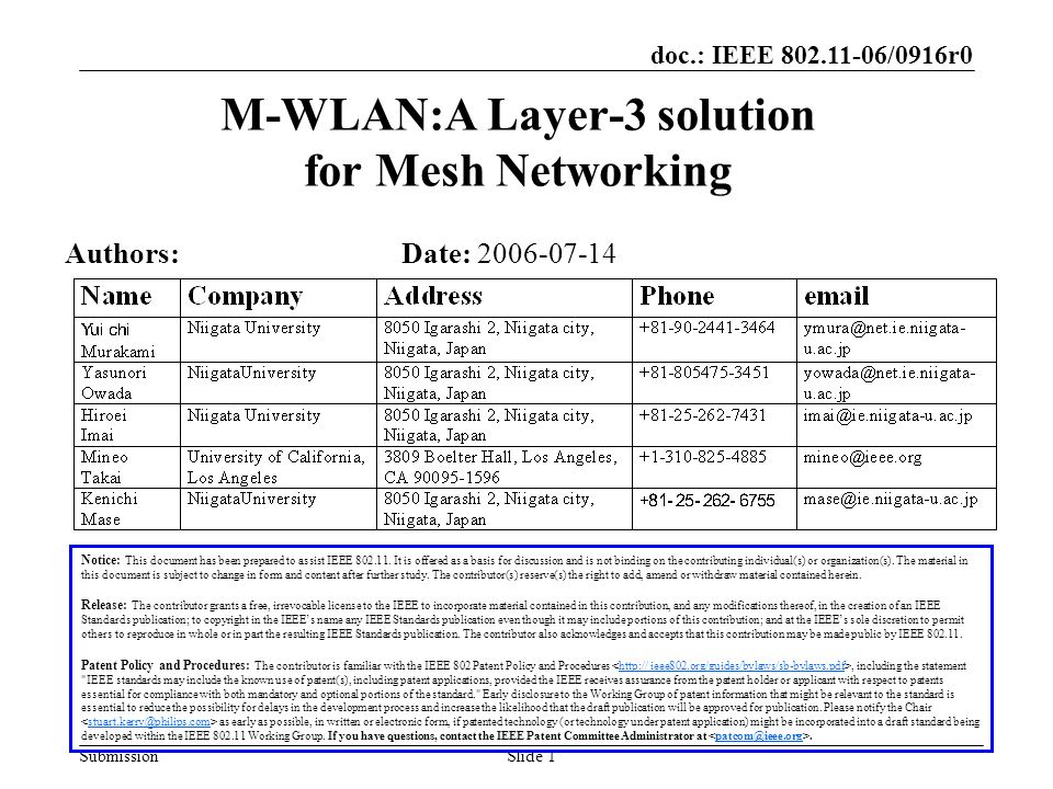 doc.: IEEE 802.11-06/0916r0 SubmissionSlide 2 Self Introduction Niigata University IETF (Internet Engineering Task Force) MANET –OLSRv2 (Design Team) –MANET auto configuration etc… M-WLAN –A Layer 3 solution for mesh networking