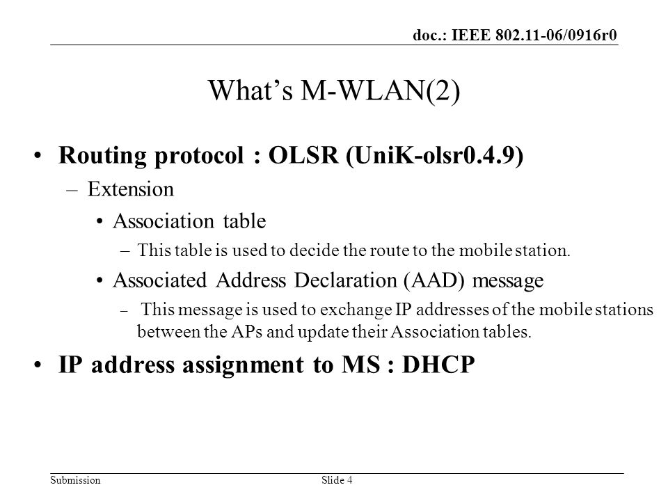 doc.: IEEE 802.11-06/0916r0 SubmissionSlide 4 Whats M-WLAN(2) Routing protocol : OLSR (UniK-olsr0.4.9) –Extension Association table –This table is used to decide the route to the mobile station.