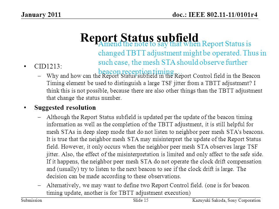 doc.: IEEE 802.11-11/0101r4 Submission January 2011 Kazuyuki Sakoda, Sony CorporationSlide 15 Report Status subfield CID1213: –Why and how can the Report Status subfield in the Report Control field in the Beacon Timing element be used to distinguish a large TSF jitter from a TBTT adjustment.