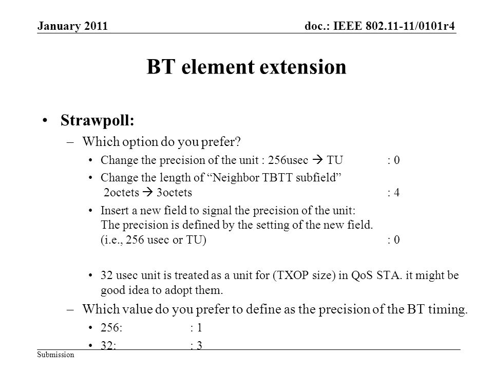 doc.: IEEE 802.11-11/0101r4 Submission January 2011 BT element extension Strawpoll: –Which option do you prefer? Change the precision of the unit : 25