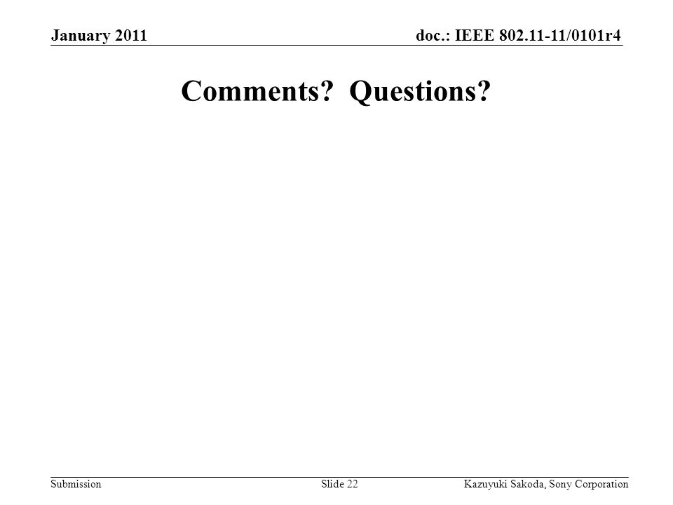 doc.: IEEE 802.11-11/0101r4 Submission January 2011 Kazuyuki Sakoda, Sony CorporationSlide 22 Comments? Questions?