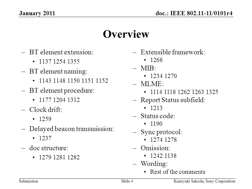 doc.: IEEE 802.11-11/0101r4 Submission January 2011 Kazuyuki Sakoda, Sony CorporationSlide 4 Overview –BT element extension: 1137 1254 1355 –BT element naming: 1143 1148 1150 1151 1152 –BT element procedure: 1177 1204 1312 –Clock drift: 1259 –Delayed beacon transmission: 1237 –doc structure: 1279 1281 1282 –Extensible framework: 1268 –MIB: 1234 1270 –MLME: 1114 1118 1262 1263 1325 –Report Status subfield: 1213 –Status code: 1190 –Sync protocol: 1274 1278 –Omission: 1242 1138 –Wording: Rest of the comments