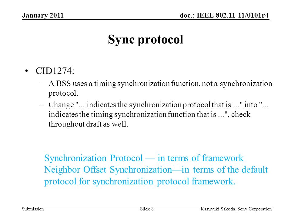 doc.: IEEE 802.11-11/0101r4 Submission January 2011 Kazuyuki Sakoda, Sony CorporationSlide 8 Sync protocol CID1274: –A BSS uses a timing synchronization function, not a synchronization protocol.