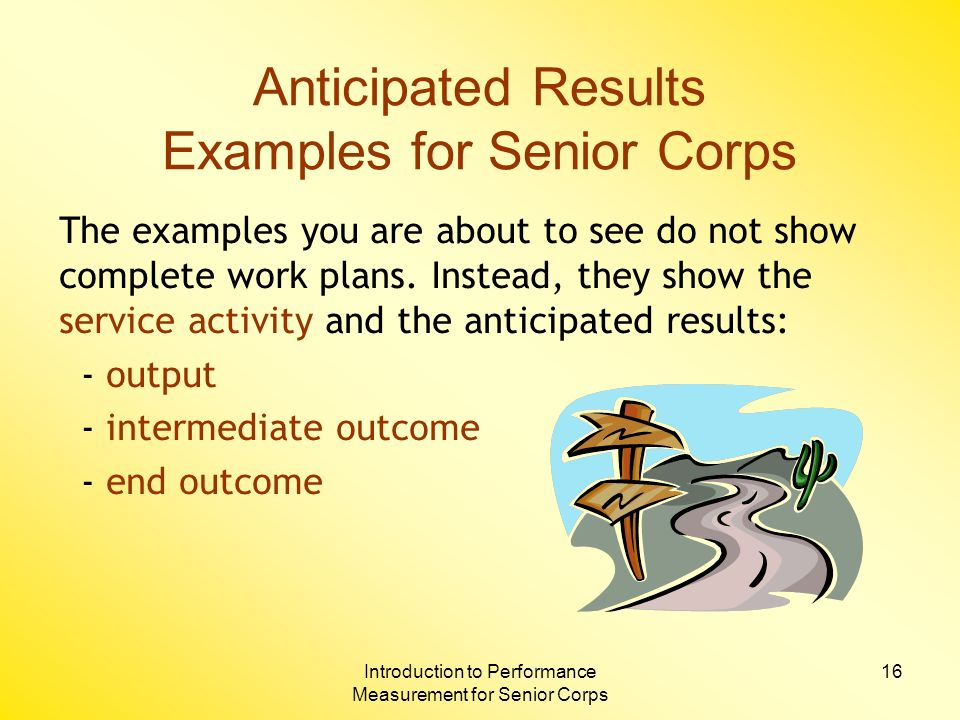 Introduction to Performance Measurement for Senior Corps 16 Anticipated Results Examples for Senior Corps The examples you are about to see do not show complete work plans.