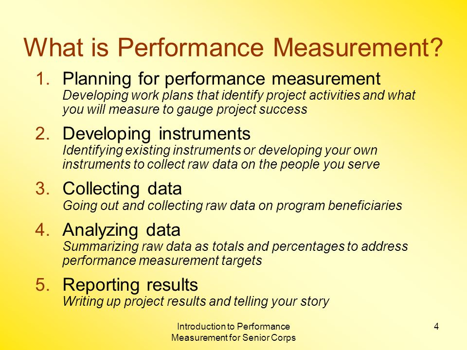 Introduction to Performance Measurement for Senior Corps 5 Uses of Performance Measurement Internal program assessment and improvement Fundraising Communicating with stakeholders Project monitoring and technical assistance Corporation reports and publications