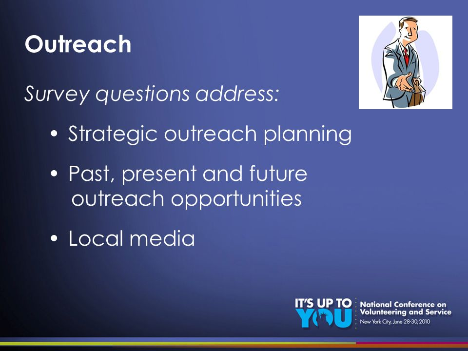 Outreach Survey questions address: Strategic outreach planning Past, present and future outreach opportunities Local media