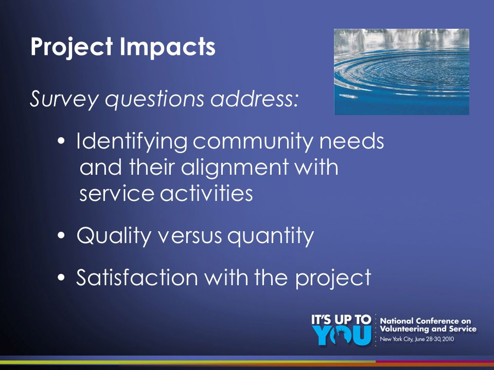 Project Impacts Survey questions address: Identifying community needs and their alignment with service activities Quality versus quantity Satisfaction with the project