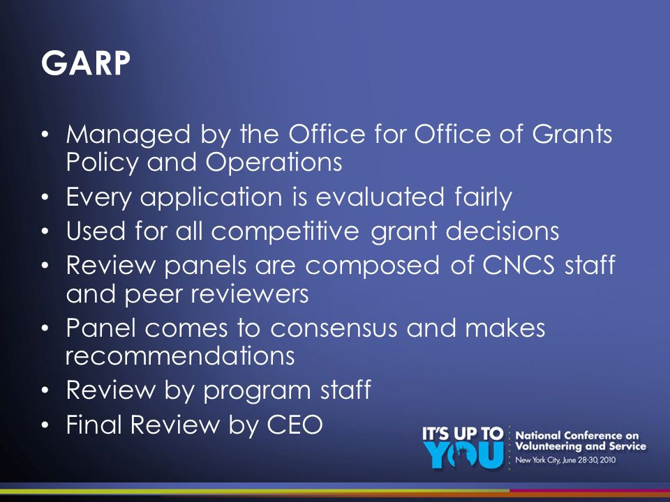 GARP Managed by the Office for Office of Grants Policy and Operations Every application is evaluated fairly Used for all competitive grant decisions Review panels are composed of CNCS staff and peer reviewers Panel comes to consensus and makes recommendations Review by program staff Final Review by CEO