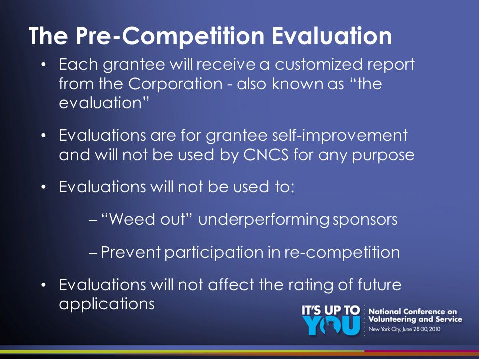 The Pre-Competition Evaluation Each grantee will receive a customized report from the Corporation - also known as the evaluation Evaluations are for grantee self-improvement and will not be used by CNCS for any purpose Evaluations will not be used to: Weed out underperforming sponsors Prevent participation in re-competition Evaluations will not affect the rating of future applications
