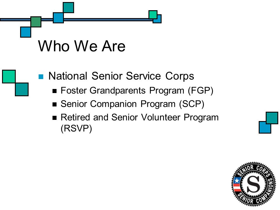 Who We Are National Senior Service Corps Foster Grandparents Program (FGP) Senior Companion Program (SCP) Retired and Senior Volunteer Program (RSVP)