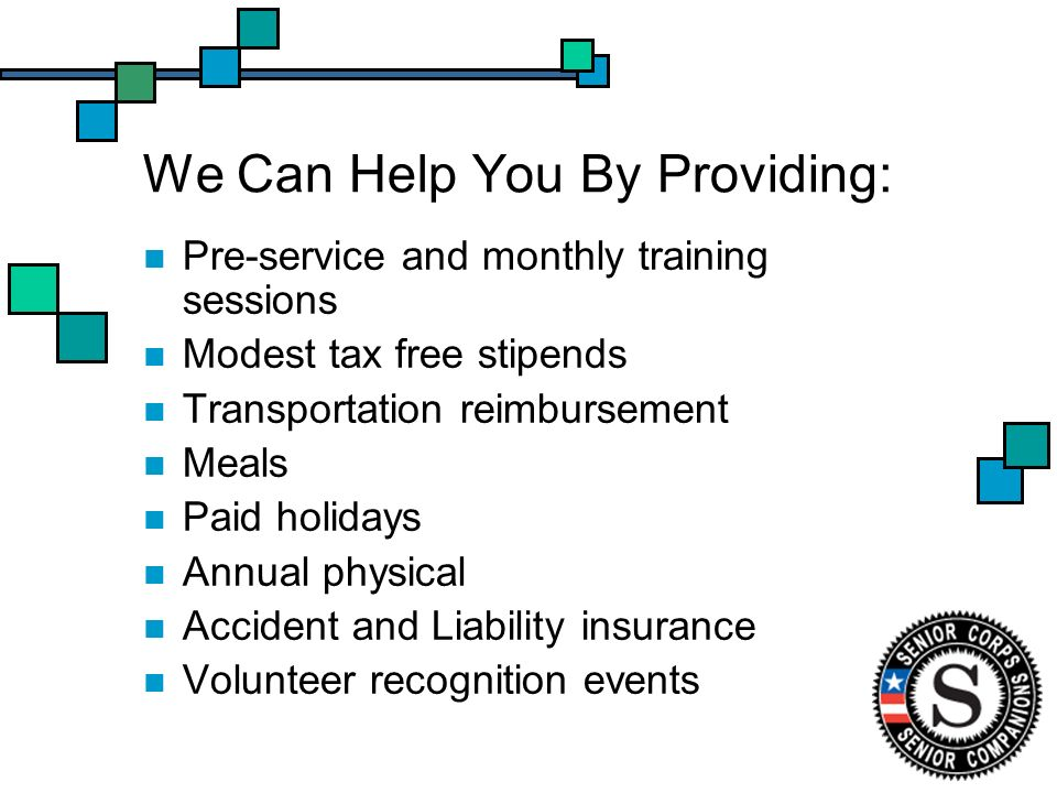 We Can Help You By Providing: Pre-service and monthly training sessions Modest tax free stipends Transportation reimbursement Meals Paid holidays Annual physical Accident and Liability insurance Volunteer recognition events