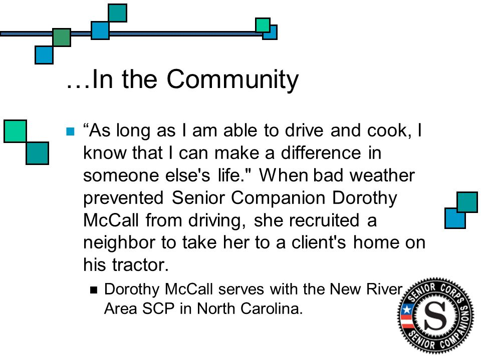 …In the Community As long as I am able to drive and cook, I know that I can make a difference in someone else s life. When bad weather prevented Senior Companion Dorothy McCall from driving, she recruited a neighbor to take her to a client s home on his tractor.