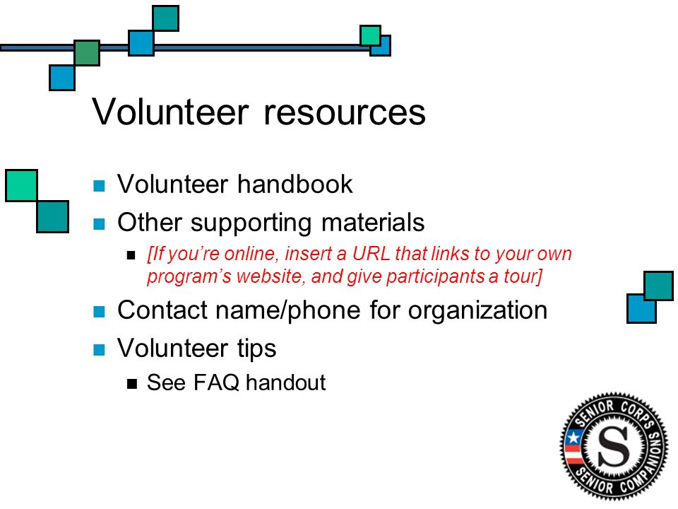 Volunteer resources Volunteer handbook Other supporting materials [If youre online, insert a URL that links to your own programs website, and give participants a tour] Contact name/phone for organization Volunteer tips See FAQ handout