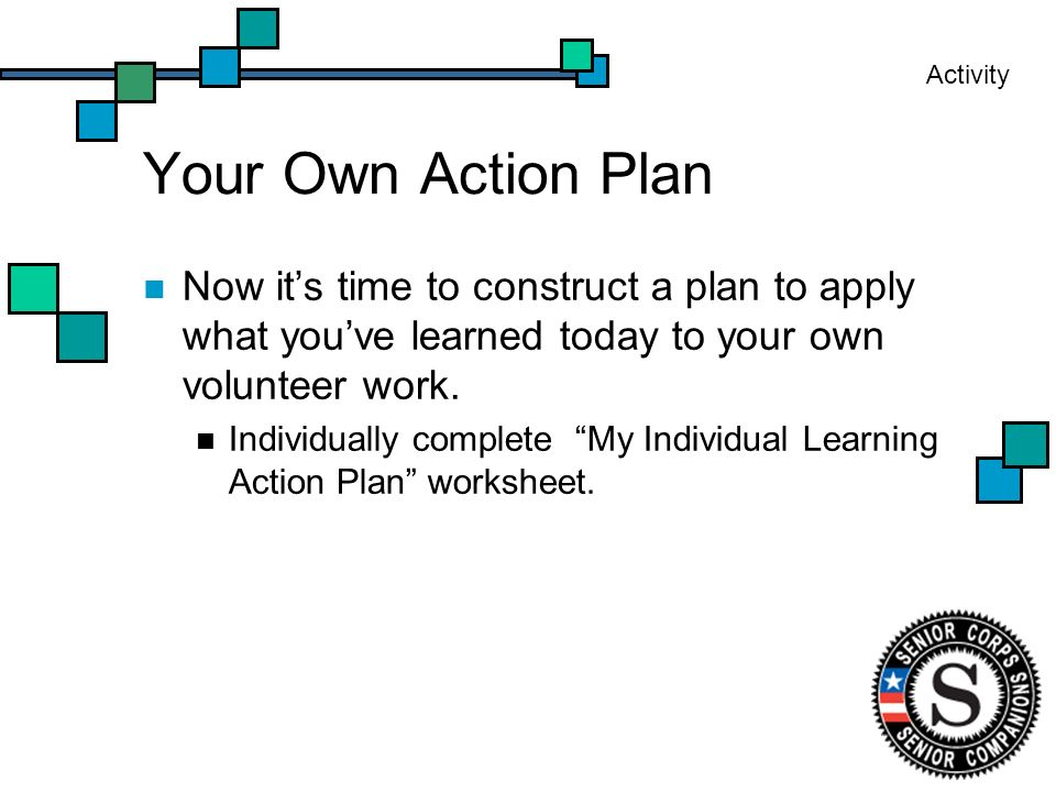 Your Own Action Plan Now its time to construct a plan to apply what youve learned today to your own volunteer work.