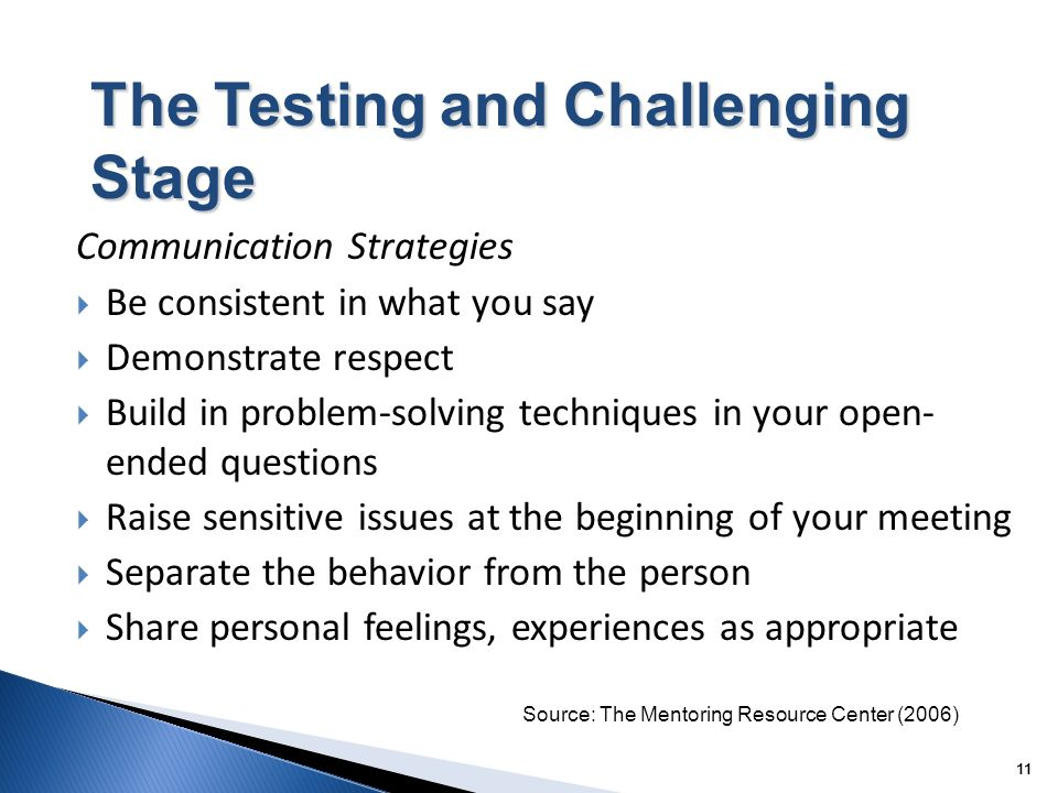 11 The Testing and Challenging Stage Communication Strategies Be consistent in what you say Demonstrate respect Build in problem-solving techniques in