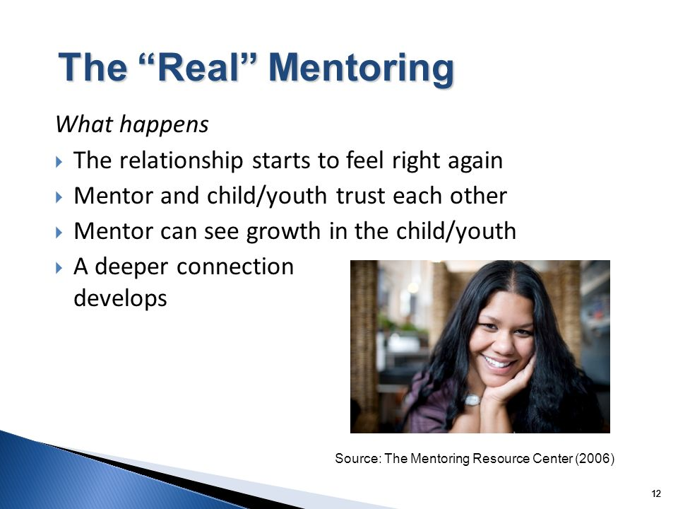 12 The Real Mentoring What happens The relationship starts to feel right again Mentor and child/youth trust each other Mentor can see growth in the child/youth A deeper connection develops Source: The Mentoring Resource Center (2006)