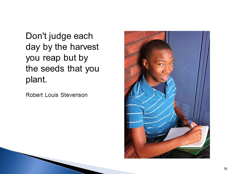 16 Don't judge each day by the harvest you reap but by the seeds that you plant. Robert Louis Stevenson
