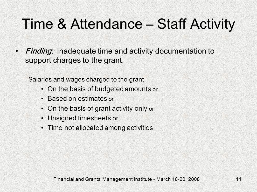 Financial and Grants Management Institute - March 18-20, 200811 Time & Attendance – Staff Activity Finding: Inadequate time and activity documentation to support charges to the grant.