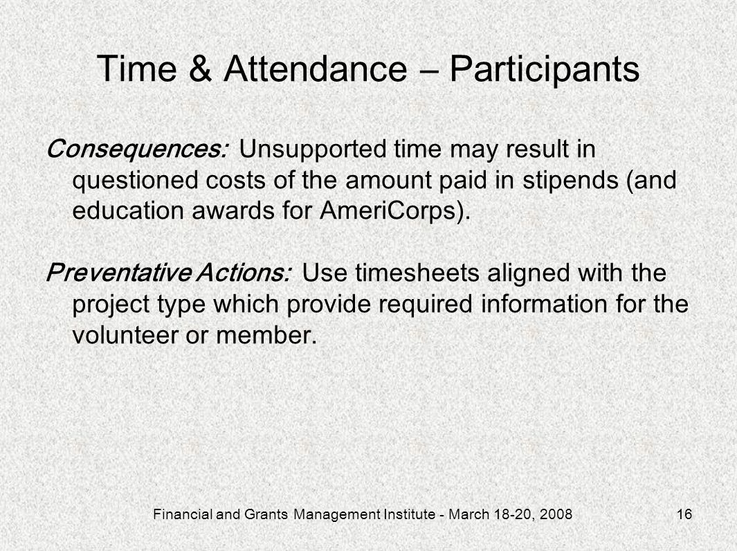 Financial and Grants Management Institute - March 18-20, 200816 Time & Attendance – Participants Consequences: Unsupported time may result in questioned costs of the amount paid in stipends (and education awards for AmeriCorps).